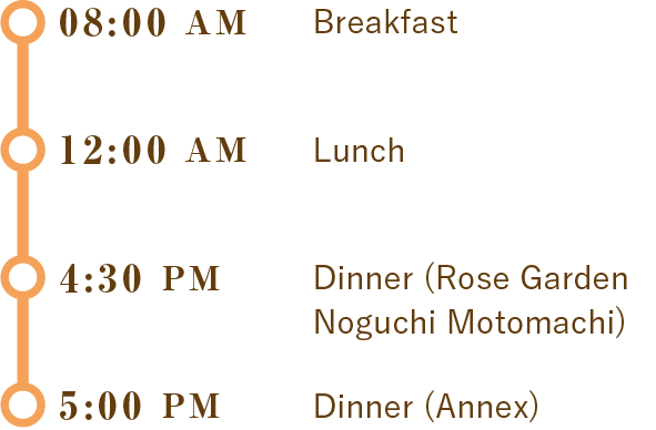 8:00 AM Breakfast,12:00 PM Lunch,4:30 PM Dinner (Rose Garden Noguchi Motomachi),5:00 PM Dinner (Annex)